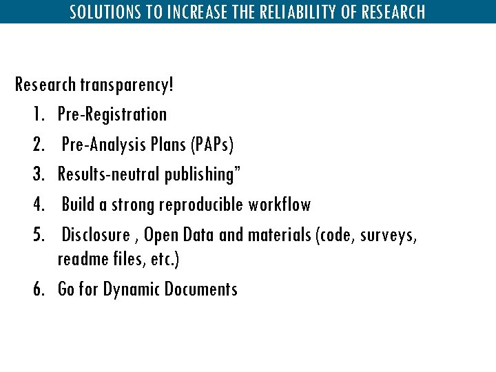 SOLUTIONS TO INCREASE THE RELIABILITY OF RESEARCH Research transparency! 1. Pre-Registration 2. Pre-Analysis Plans
