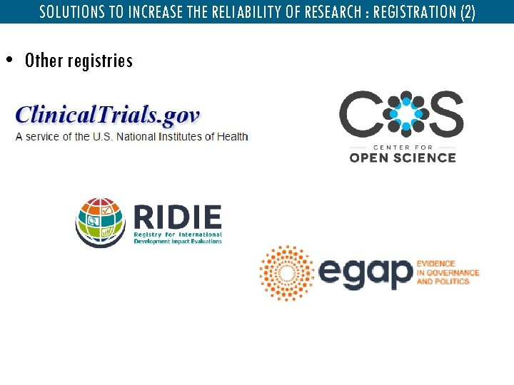 SOLUTIONS TO INCREASE THE RELIABILITY OF RESEARCH : REGISTRATION (2) • Other registries