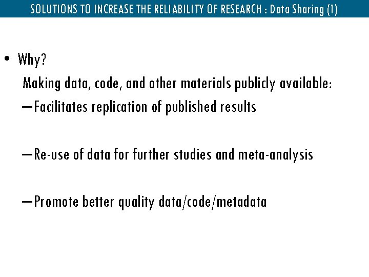 SOLUTIONS TO INCREASE THE RELIABILITY OF RESEARCH : Data Sharing (1) • Why? Making