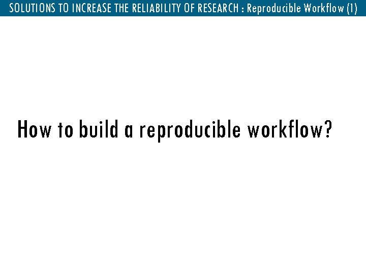 SOLUTIONS TO INCREASE THEReproducible Workflow : Reproducible Workflow (1) RELIABILITY OF RESEARCH How to