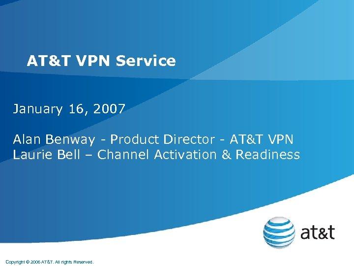 AT&T VPN Service January 16, 2007 Alan Benway - Product Director - AT&T VPN