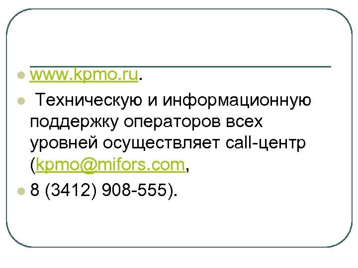 www. kpmo. ru. l Техническую и информационную поддержку операторов всех уровней осуществляет call-центр (kpmo@mifors.