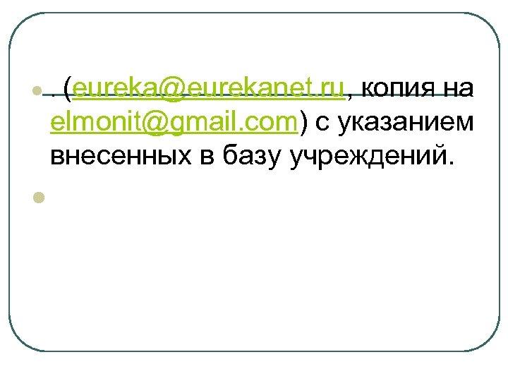 l l . (eureka@eurekanet. ru, копия на elmonit@gmail. com) с указанием внесенных в базу