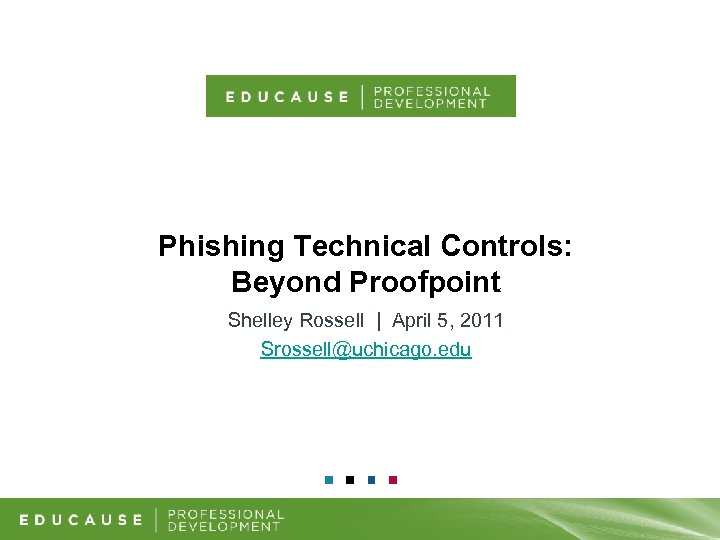 Phishing Technical Controls: Beyond Proofpoint Shelley Rossell   April 5, 2011 Srossell@uchicago. edu