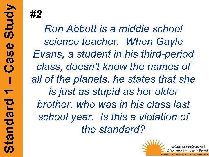 Standard 1 – Case Study #2 Ron Abbott is a middle school science teacher.