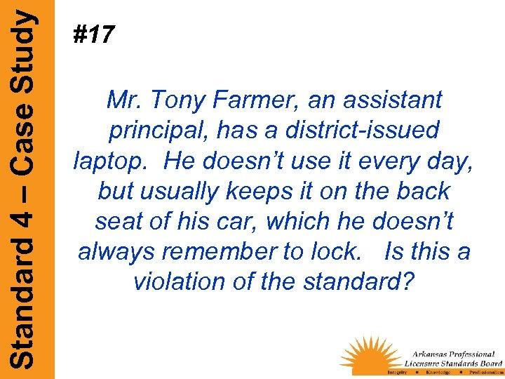 Standard 4 – Case Study #17 Mr. Tony Farmer, an assistant principal, has a