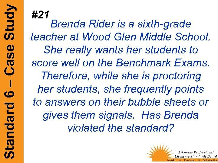 Standard 6 – Case Study #21 Brenda Rider is a sixth-grade teacher at Wood