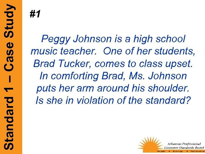 Standard 1 – Case Study #1 Peggy Johnson is a high school music teacher.
