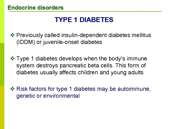 Endocrine disorders TYPE 1 DIABETES v Previously called insulin-dependent diabetes mellitus (IDDM) or juvenile-onset