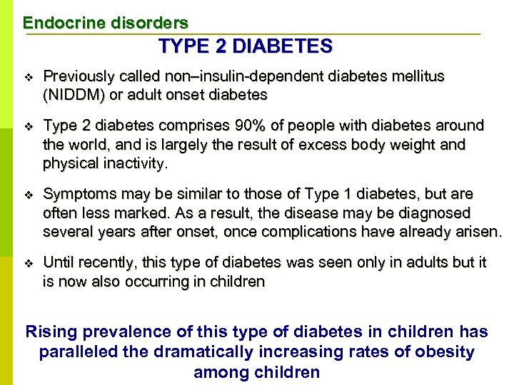 Endocrine disorders TYPE 2 DIABETES v Previously called non–insulin-dependent diabetes mellitus (NIDDM) or adult