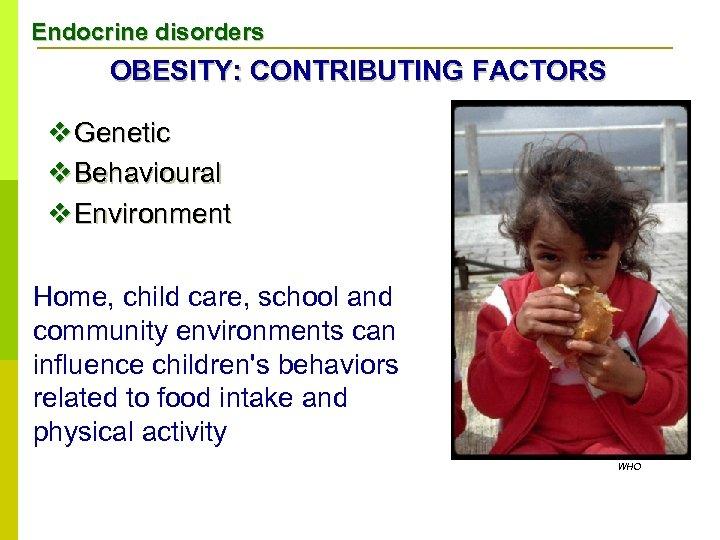 Endocrine disorders OBESITY: CONTRIBUTING FACTORS v Genetic v Behavioural v Environment Home, child care,