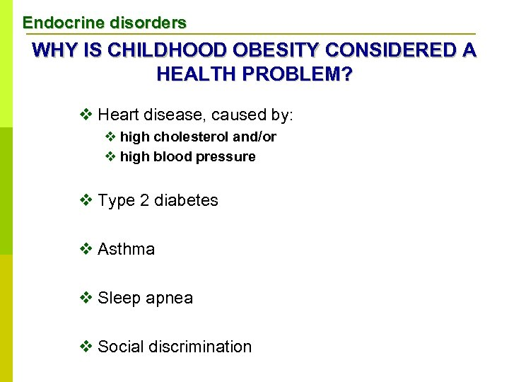 Endocrine disorders WHY IS CHILDHOOD OBESITY CONSIDERED A HEALTH PROBLEM? v Heart disease, caused
