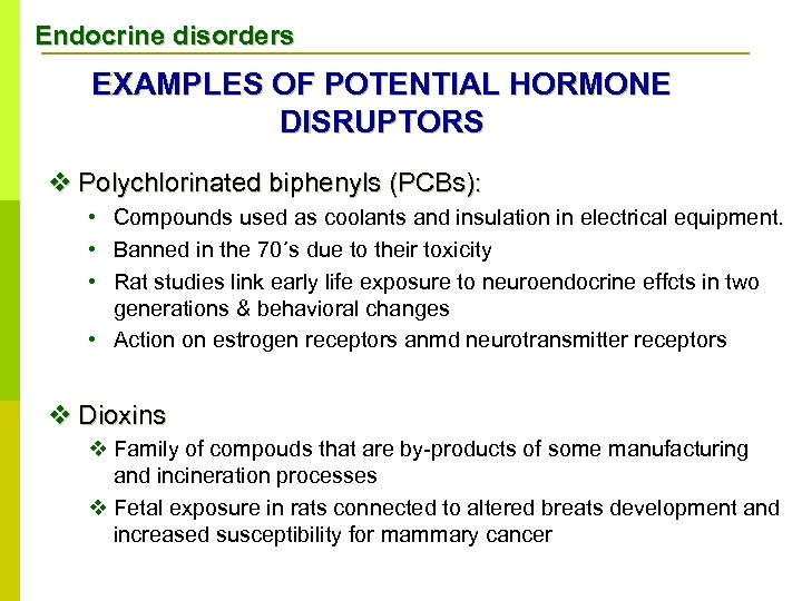Endocrine disorders EXAMPLES OF POTENTIAL HORMONE DISRUPTORS v Polychlorinated biphenyls (PCBs): • Compounds used