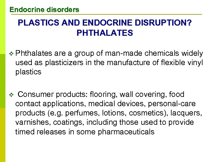Endocrine disorders PLASTICS AND ENDOCRINE DISRUPTION? PHTHALATES v Phthalates are a group of man-made