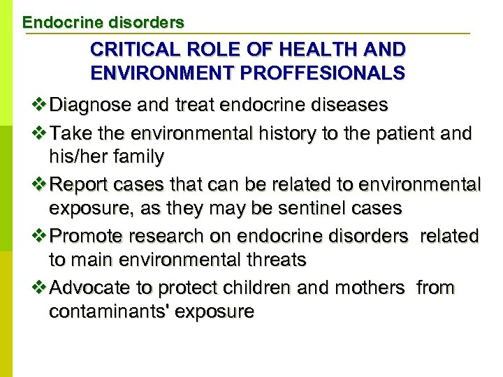 Endocrine disorders CRITICAL ROLE OF HEALTH AND ENVIRONMENT PROFFESIONALS v Diagnose and treat endocrine