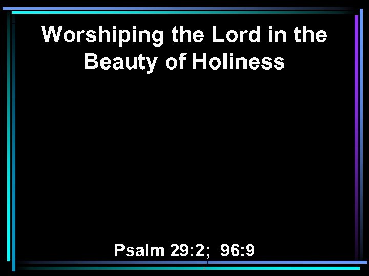 Worshiping the Lord in the Beauty of Holiness Psalm 29: 2; 96: 9