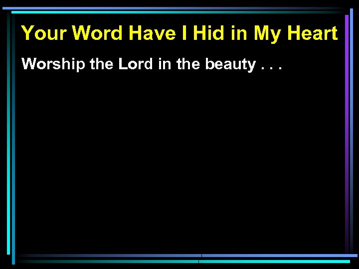 Your Word Have I Hid in My Heart Worship the Lord in the beauty.