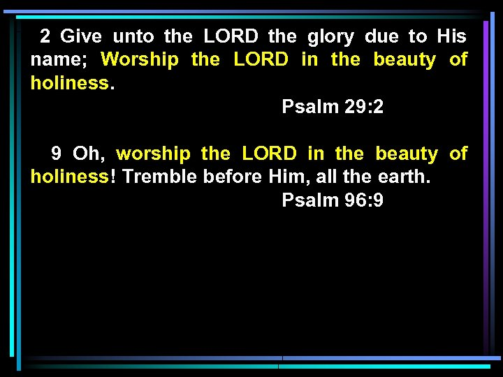2 Give unto the LORD the glory due to His name; Worship the