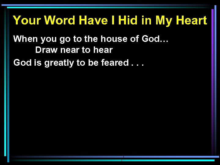 Your Word Have I Hid in My Heart When you go to the house