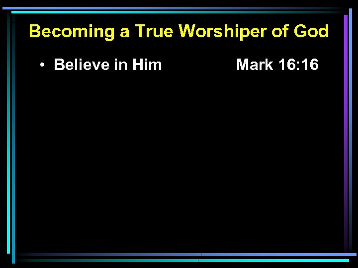 Becoming a True Worshiper of God • Believe in Him Mark 16: 16