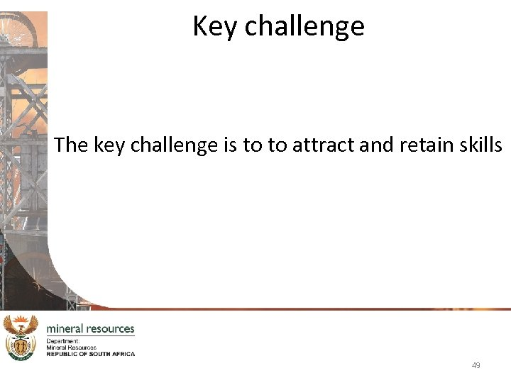 Key challenge The key challenge is to to attract and retain skills 49