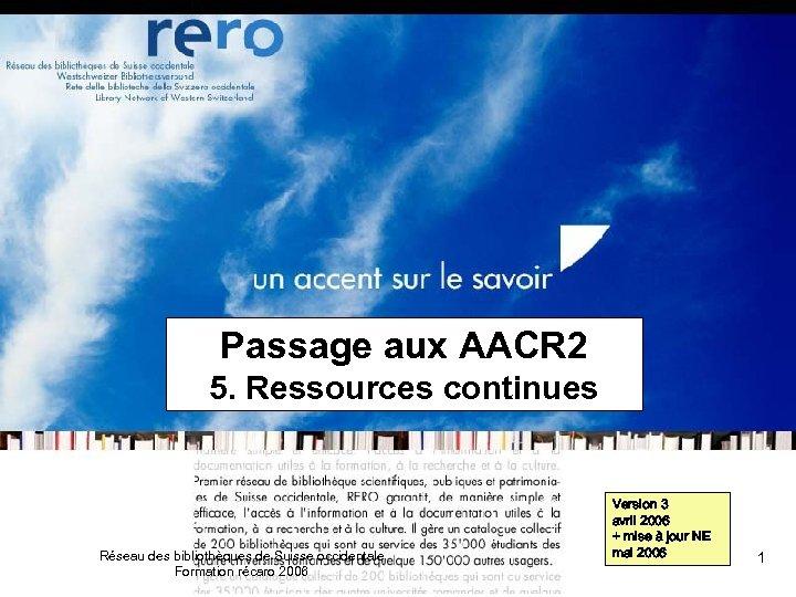 Passage aux AACR 2 5. Ressources continues Réseau des bibliothèques de Suisse occidentale Formation