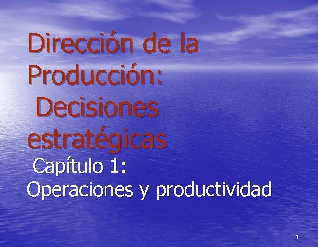 Dirección de la Producción: Decisiones estratégicas Capítulo 1: Operaciones y productividad 1