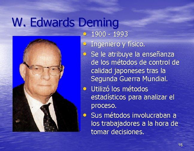 W. Edwards Deming • • • 1900 - 1993 Ingeniero y físico. Se le