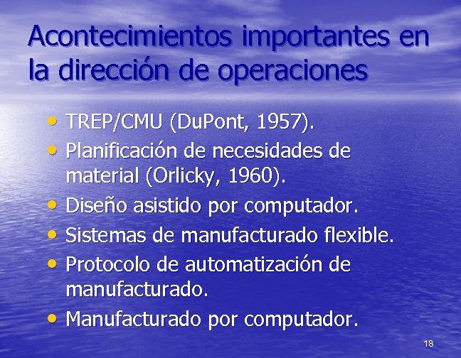 Acontecimientos importantes en la dirección de operaciones • TREP/CMU (Du. Pont, 1957). • Planificación