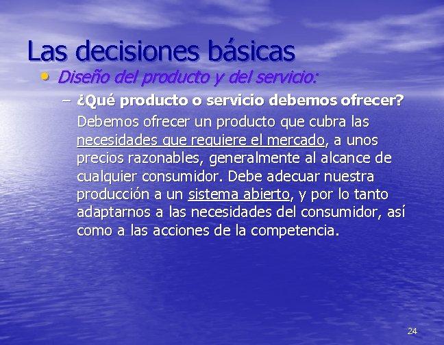 Las decisiones básicas • Diseño del producto y del servicio: – ¿Qué producto o