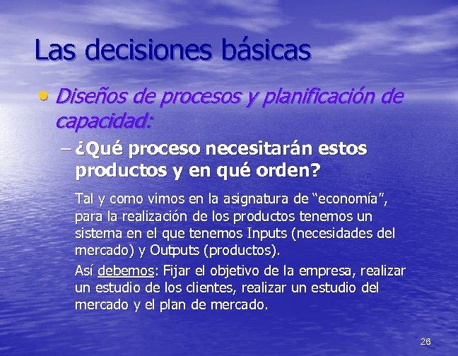 Las decisiones básicas • Diseños de procesos y planificación de capacidad: – ¿Qué proceso