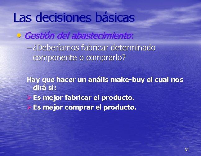 Las decisiones básicas • Gestión del abastecimiento: – ¿Deberíamos fabricar determinado componente o comprarlo?