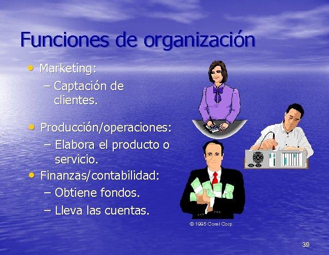 Funciones de organización • Marketing: – Captación de clientes. • Producción/operaciones: – Elabora el