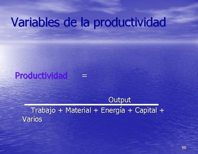 Variables de la productividad Productividad = Output Trabajo + Material + Energía + Capital