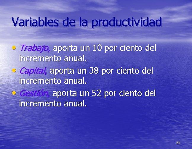 Variables de la productividad • Trabajo, aporta un 10 por ciento del incremento anual.