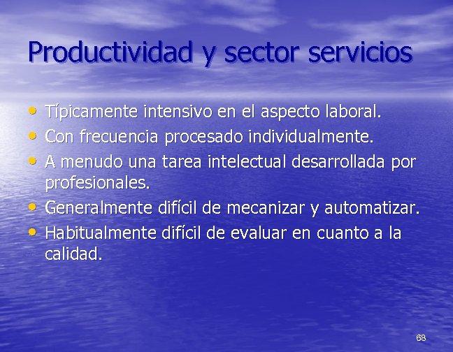 Productividad y sector servicios • Típicamente intensivo en el aspecto laboral. • Con frecuencia