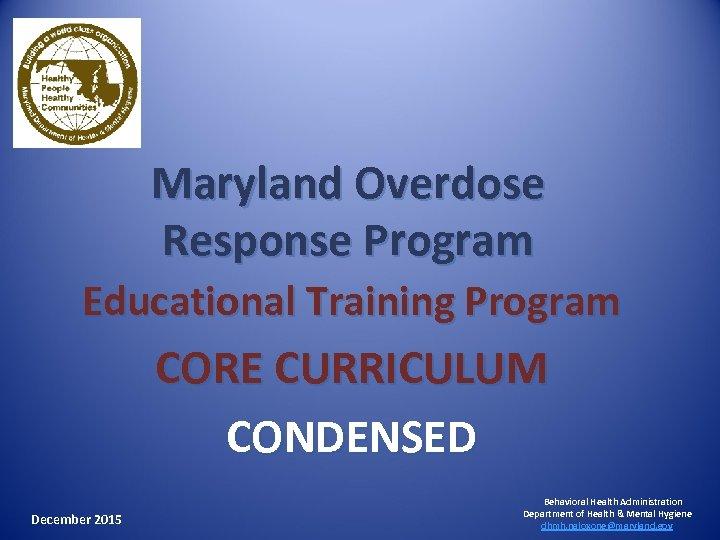 Maryland Overdose Response Program Educational Training Program CORE CURRICULUM CONDENSED December 2015 Behavioral Health