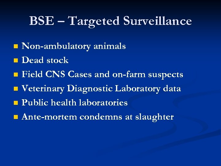 BSE – Targeted Surveillance n n n Non-ambulatory animals Dead stock Field CNS Cases