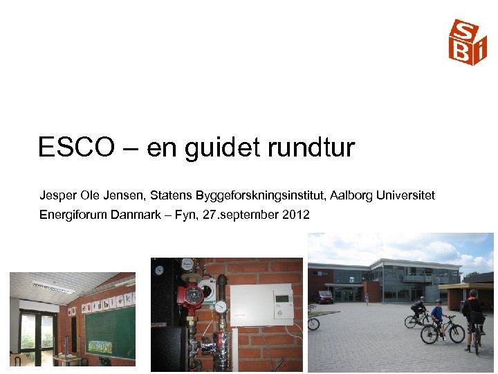 ESCO – en guidet rundtur Jesper Ole Jensen, Statens Byggeforskningsinstitut, Aalborg Universitet Energiforum Danmark