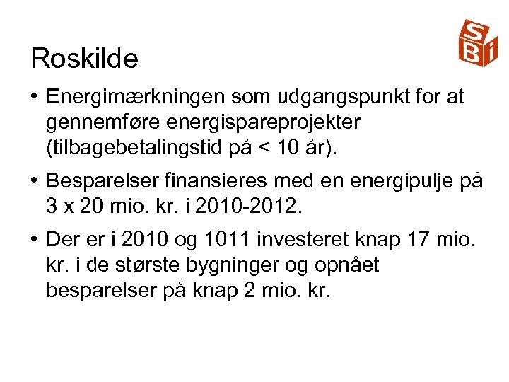 Roskilde • Energimærkningen som udgangspunkt for at gennemføre energispareprojekter (tilbagebetalingstid på < 10 år).