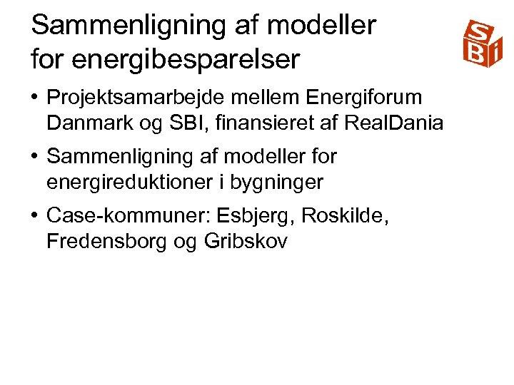 Sammenligning af modeller for energibesparelser • Projektsamarbejde mellem Energiforum Danmark og SBI, finansieret af