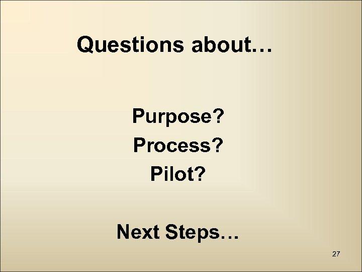 Questions about… Purpose? Process? Pilot? Next Steps… 27