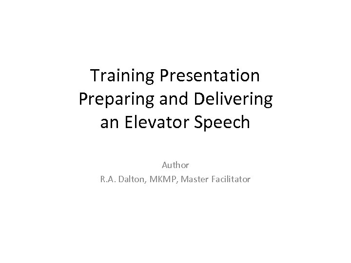 Training Presentation Preparing and Delivering an Elevator Speech Author R. A. Dalton, MKMP, Master
