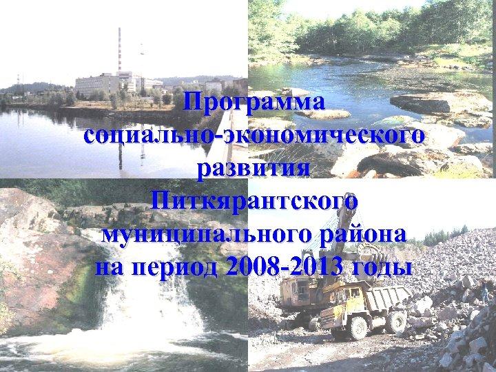 ПРОГРАММА Программа социально-экономического развития Питкярантского муниципального района муниципальногорайона на период 2008 -2013 годы на