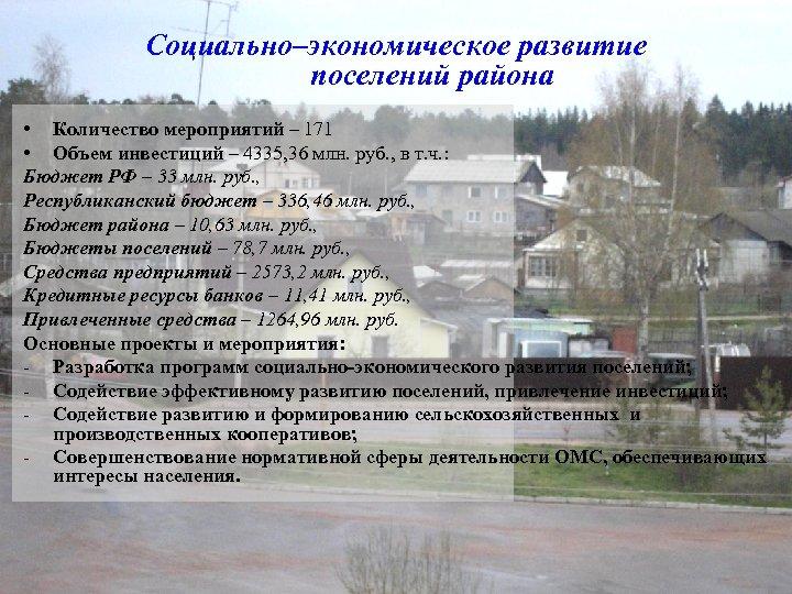 Социально–экономическое развитие поселений района • Количество мероприятий – 171 • Объем инвестиций – 4335,