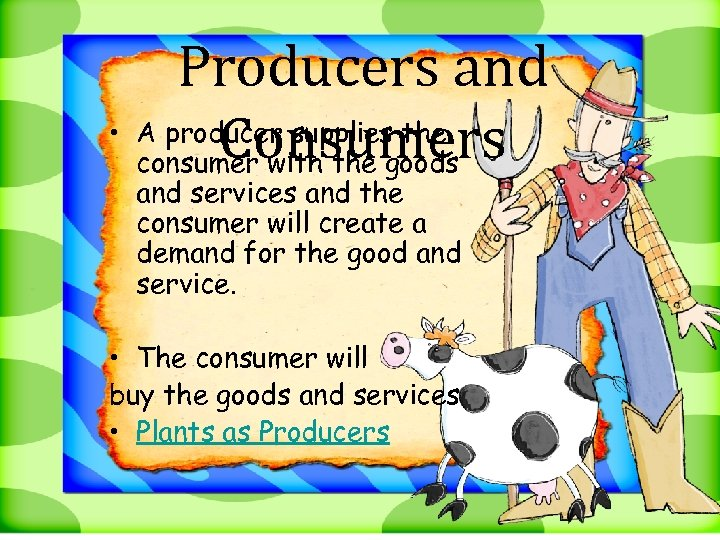 Producers and • A producer supplies the Consumers consumer with the goods and services