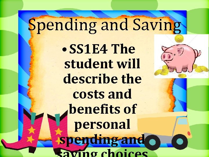 Spending and Saving • SS 1 E 4 The student will describe the costs