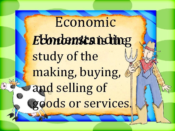 Economic Understanding Economics is the study of the making, buying, and selling of goods