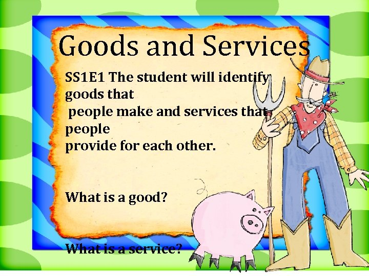 Goods and Services SS 1 E 1 The student will identify goods that people