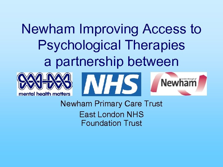 Newham Improving Access to Psychological Therapies a partnership between Newham Primary Care Trust East
